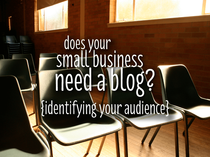 does your small business need a blog? {identifying your audience}