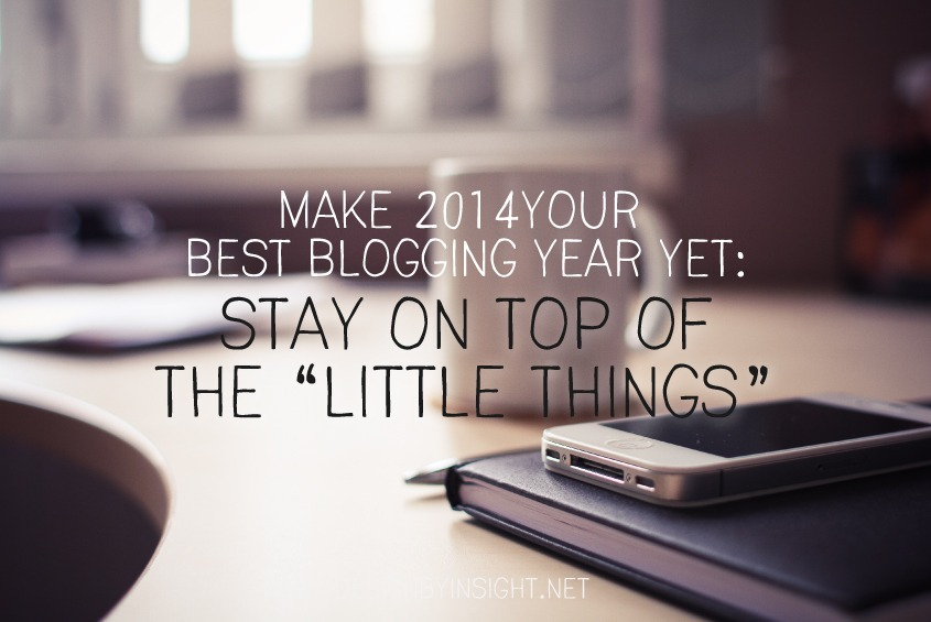 make 2014 your best blogging year yet: stay on top of the little things square