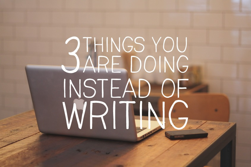 3 things you are doing instead of writing