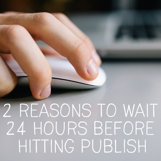 2 reasons to wait 24 hours before hitting publish