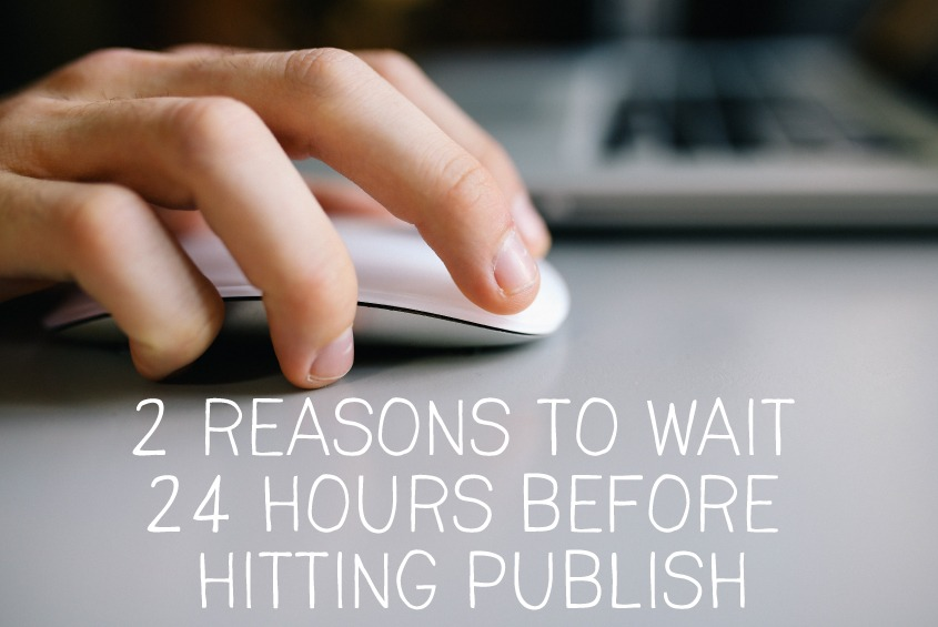 2 reasons to wait 24 hours before hitting publish - design by insight