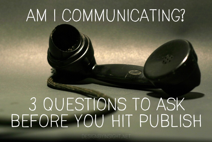 am I communicating? 3 questions to ask before you hit publish - design by insight
