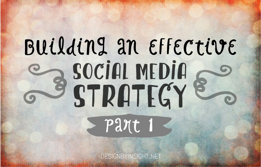 building an effective social media strategy {part 1} - designbyinsight.net